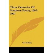 Three Centuries of Southern Poetry, 1607-1907 by Carl Holiday