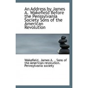 An Address by James A. Wakefield Before the Penssylvania Society Sons of the American Revolution by Wakefield James A