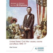 Access to History for the IB Diploma: United States Civil War: Causes, Course and Effects 1840-77 by Alan Farmer