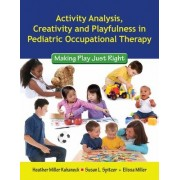 Activity Analysis, Creativity And Playfulness In Pediatric Occupational Therapy: Making Play Just Right by Heather Miller Kuhaneck