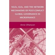 NGOs, IGOs, and the Network Mechanisms of Post-Conflict Global Governance in Microfinance 2008 by Anna Ohanyan