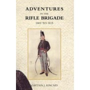 Adventures in the Rifle Brigade, in the Peninsula, France, and the Netherlands from 1809 - 1815 by Captain J. Kincaid