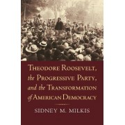 Theodore Roosevelt, the Progressive Party, and the Transformation of American Democracy by Sidney M. Milkis