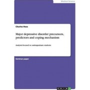 Major Depressive Disorder Precursors, Predictors and Coping Mechanism by Charles Ross