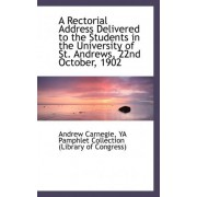 A Rectorial Address Delivered to the Students in the University of St. Andrews, 22nd October, 1902 by Andrew Carnegie