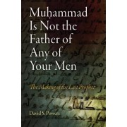 Muhammad Is Not the Father of Any of Your Men by David S. Powers