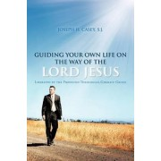 Guiding Your Own Life on the Way of the Lord Jesus by JOSEPH H. CASEY S.J.