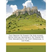 The Origin of Family or Sur-Names, with Special Reference to Those of the Inhabitants of East Dereham, a Lecture... by George Alfred Carthew