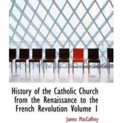 History of the Catholic Church from the Renaissance to the French Revolution Volume 1 by James MacCaffrey