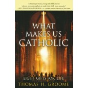 What Makes Us Catholic - Eight Gifts for Life by Thomas H. Groome