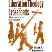 Liberation Theology at the Crossroads by Paul E. Sigmund