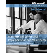 Exam 70-432 Microsoft SQL Server 2008 Implementation and Maintenance Lab Manual by Microsoft Official Academic Course