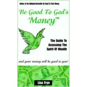 Be Good to God's Money by Lisa Frye