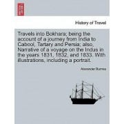 Travels Into Bokhara; Being the Account of a Journey from India to Cabool, Tartary and Persia; Also, Narrative of a Voyage on the Indus in the Years 1831, 1832, and 1833. with Illustrations, Including a Portrait. by Alexander Burnes