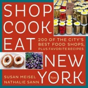 Shop Cook Eat New York: 150 of the City's Best Food Shops, Plus Favorite Recipes