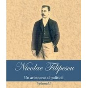 Nicolae Filipescu – Un aristocrat al politicii (vol. I)