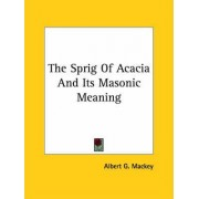 The Sprig of Acacia and Its Masonic Meaning by Albert Gallatin Mackey