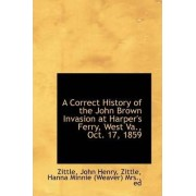 A Correct History of the John Brown Invasion at Harper's Ferry, West Va., Oct. 17, 1859 by Zittle John Henry