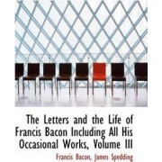 The Letters and the Life of Francis Bacon Including All His Occasional Works, Volume III by Francis Bacon