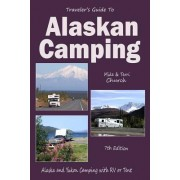 Traveler's Guide to Alaskan Camping: Alaskan and Yukon Camping with RV or Tent