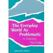 The Everyday World as Problematic by Dorothy E. Smith
