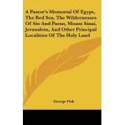 A Pastor's Memorial of Egypt, the Red Sea, the Wildernesses of Sin and Paran, Mount Sinai, Jerusalem, and Other Principal Localities of the Holy Land by George Fisk