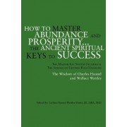How to Master Abundance and Prosperity...the Ancient Spiritual Keys to Success. by Carlson Haanel Wattles Jd Mentz