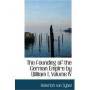 The Founding of the German Empire by William I, Volume IV by Heinrich Von Sybel