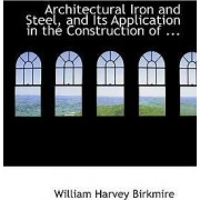 Architectural Iron and Steel, and Its Application in the Construction of ... by William Harvey Birkmire