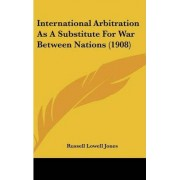 International Arbitration as a Substitute for War Between Nations (1908) by Russell Lowell Jones