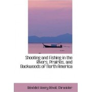 Shooting and Fishing in the Rivers, Prairies, and Backwoods of North America by Bndict Henry Rvoil