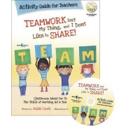 Teamwork Isn't My Thing, and I Don't Like to Share!: Classroom Ideas for Teaching the Skills of Working as a Team and Sharing [With CDROM]