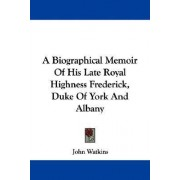 A Biographical Memoir of His Late Royal Highness Frederick, Duke of York and Albany by Professor John Watkins