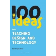 100 Ideas for Teaching Design and Technology by David Spendlove