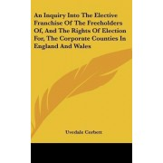 An Inquiry Into the Elective Franchise of the Freeholders Of, and the Rights of Election For, the Corporate Counties in England and Wales by Uvedale Corbett