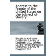 Address to the People of the United States on the Subject of Slavery by Addresses Collection (Library of Congres