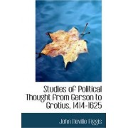 Studies of Political Thought from Gerson to Grotius, 1414-1625 by John Neville Figgis