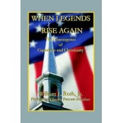 When Legends Rise Again - The Convergence of Capitalism and Christianity by William L Roth