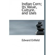Indian Corn; Its Value, Culture, and Uses by Edward Enfield