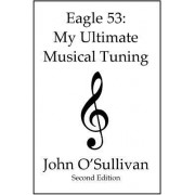 Eagle 53: My Ultimate Musical Tuning: Second Edition, the Mathematics of Music, Microtonal Theory and Alternative Tunings