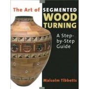 The Art of Segmented Wood Turning by Malcolm Tibbetts
