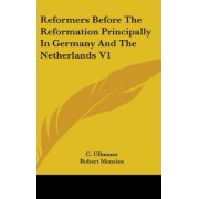 Reformers Before the Reformation Principally in Germany and the Netherlands V1 by C Ullmann