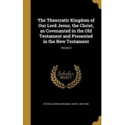 The Theocratic Kingdom of Our Lord Jesus, the Christ, as Covenanted in the Old Testament and Presented in the New Testament; Volume 3 by George Nathaniel Henry 1825-190 Peters