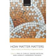How Matter Matters by Paul R. Carlile