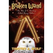 Broken Wand (Or, How J.K. Rowling Killed Harry Potter) by Timothy A Wolf