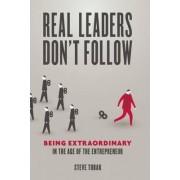 Real Leaders Don't Follow by Steve Tobak