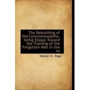 The Rebuilding of Old Commonwealths, Being Essays Toward the Training of the Forgotten Man in the So by Walter Hines Page