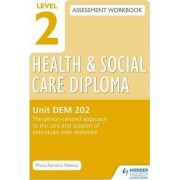 Level 2 Health & Social Care Diploma DEM 202 Assessment Workbook: the Person-Centred Approach to the Care and Support of Individuals with Dementia: Unit DEM 202 by Maria Ferreiro Peteiro