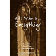 All I Want Is ... Everything a Guide to Love, Peace and Happiness by Kim Ann Upstone