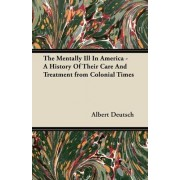 The Mentally Ill In America - A History Of Their Care And Treatment from Colonial Times by Albert Deutsch